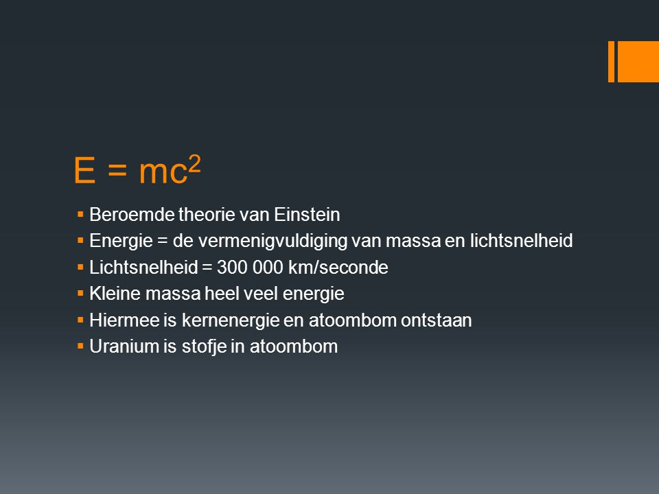 E = mc 2  Beroemde theorie van Einstein  Energie = de vermenigvuldiging van massa en lichtsnelheid  Lichtsnelheid = 300 000 km/seconde  Kleine mas