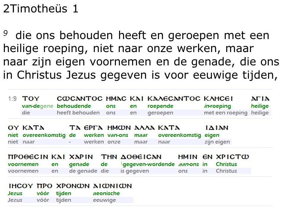 17 2Timotheüs 1 9 die ons behouden heeft en geroepen met een heilige roeping, niet naar onze werken, maar naar zijn eigen voornemen en de genade, die ons in Christus Jezus gegeven is voor eeuwige tijden,