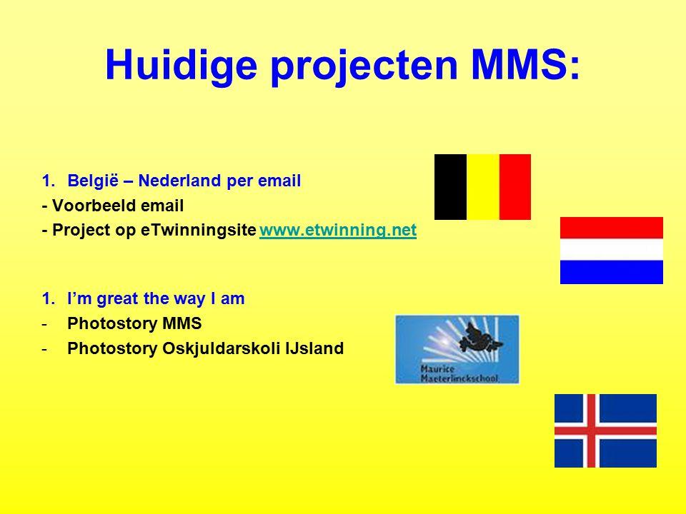 Huidige projecten MMS: 1.België – Nederland per email - Voorbeeld email - Project op eTwinningsite www.etwinning.netwww.etwinning.net 1.I'm great the way I am -Photostory MMS -Photostory Oskjuldarskoli IJsland