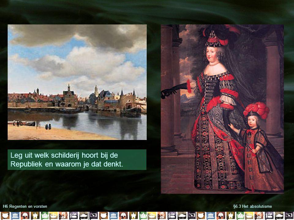 §6.3 Het absolutismeH6 Regenten en vorsten Leg uit welk schilderij hoort bij de Republiek en waarom je dat denkt.