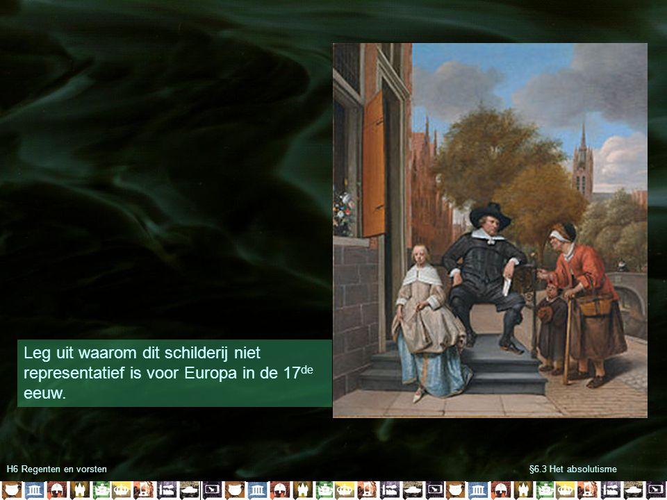 §6.3 Het absolutismeH6 Regenten en vorsten Leg uit waarom dit schilderij niet representatief is voor Europa in de 17 de eeuw.