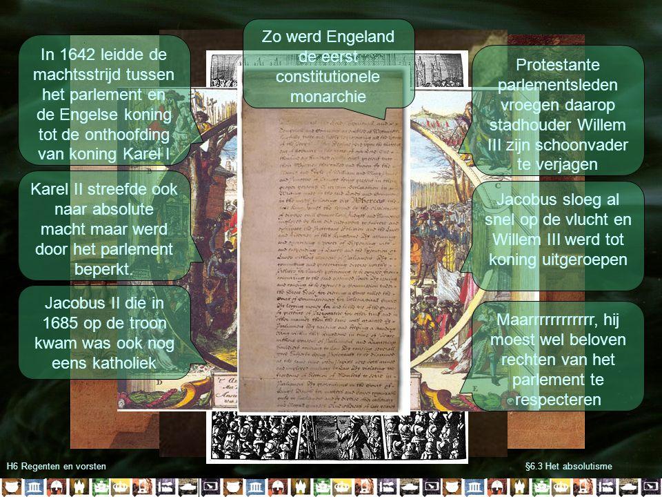 §6.3 Het absolutismeH6 Regenten en vorsten In 1642 leidde de machtsstrijd tussen het parlement en de Engelse koning tot de onthoofding van koning Karel I Karel II streefde ook naar absolute macht maar werd door het parlement beperkt.