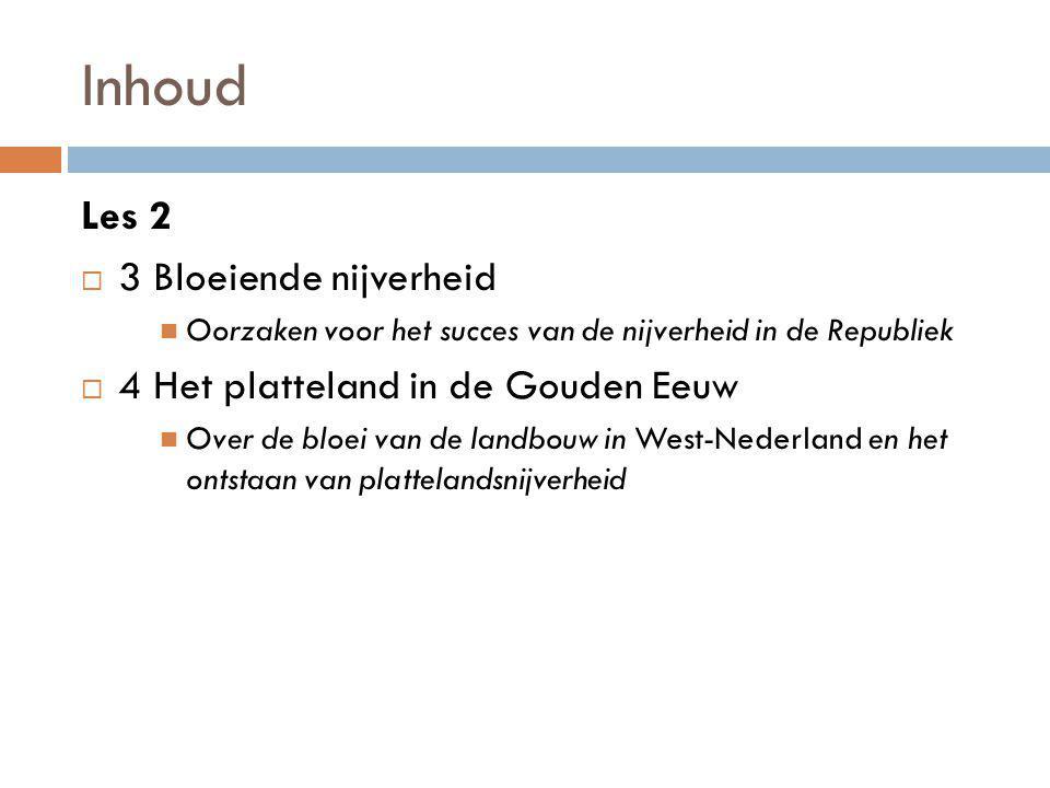 Inhoud Les 2  3 Bloeiende nijverheid Oorzaken voor het succes van de nijverheid in de Republiek  4 Het platteland in de Gouden Eeuw Over de bloei van de landbouw in West-Nederland en het ontstaan van plattelandsnijverheid