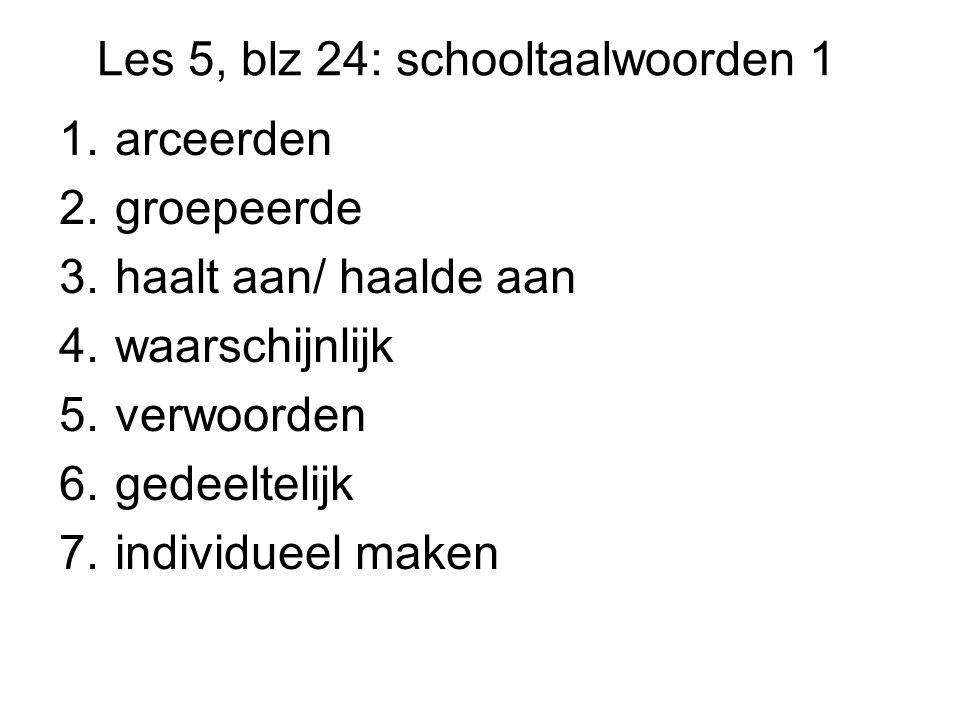Les 5, blz 24: schooltaalwoorden 1 1.arceerden 2.groepeerde 3.haalt aan/ haalde aan 4.waarschijnlijk 5.verwoorden 6.gedeeltelijk 7.individueel maken