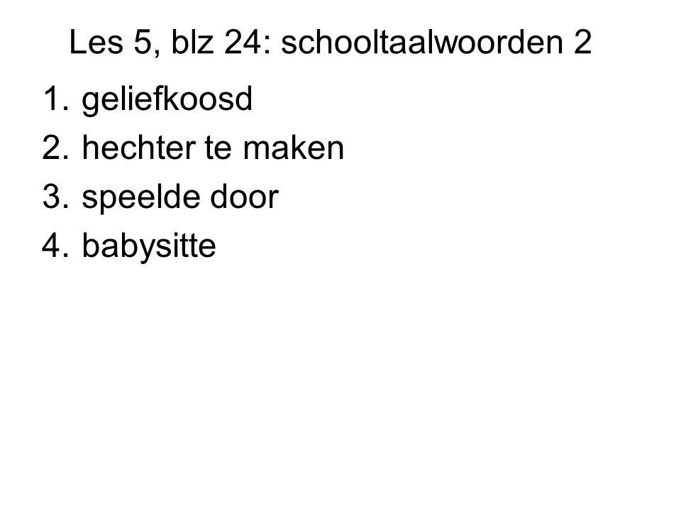 Les 5, blz 24: schooltaalwoorden 2 1.geliefkoosd 2.hechter te maken 3.speelde door 4.babysitte