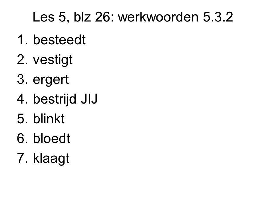 Les 5, blz 26: werkwoorden 5.3.2 1.besteedt 2.vestigt 3.ergert 4.bestrijd JIJ 5.blinkt 6.bloedt 7.klaagt