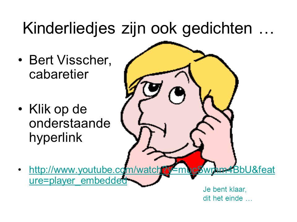 Kinderliedjes zijn ook gedichten … Bert Visscher, cabaretier Klik op de onderstaande hyperlink http://www.youtube.com/watch?v=mucSwmm4BbU&feat ure=pla