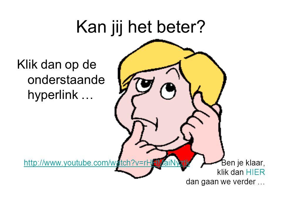 Kan jij het beter? Klik dan op de onderstaande hyperlink … http://www.youtube.com/watch?v=rHHMaiNyztkhttp://www.youtube.com/watch?v=rHHMaiNyztkBen je