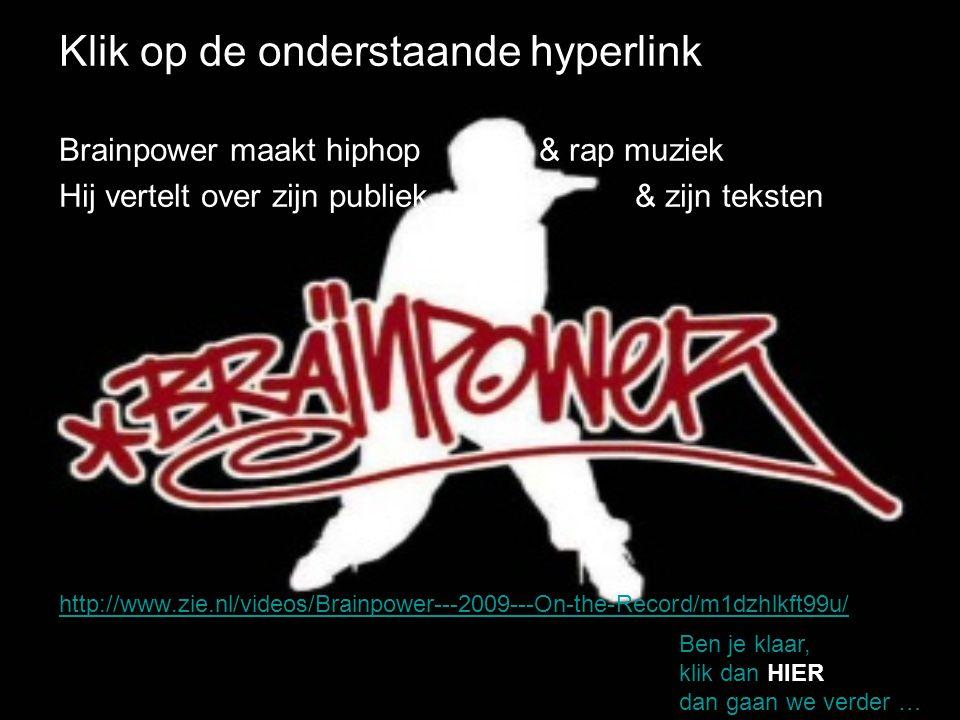 Klik op de onderstaande hyperlink Brainpower maakt hiphop & rap muziek Hij vertelt over zijn publiek & zijn teksten http://www.zie.nl/videos/Brainpowe