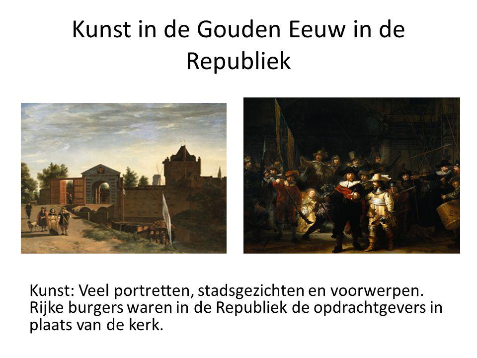Kunst in de Gouden Eeuw in de Republiek Kunst: Veel portretten, stadsgezichten en voorwerpen. Rijke burgers waren in de Republiek de opdrachtgevers in
