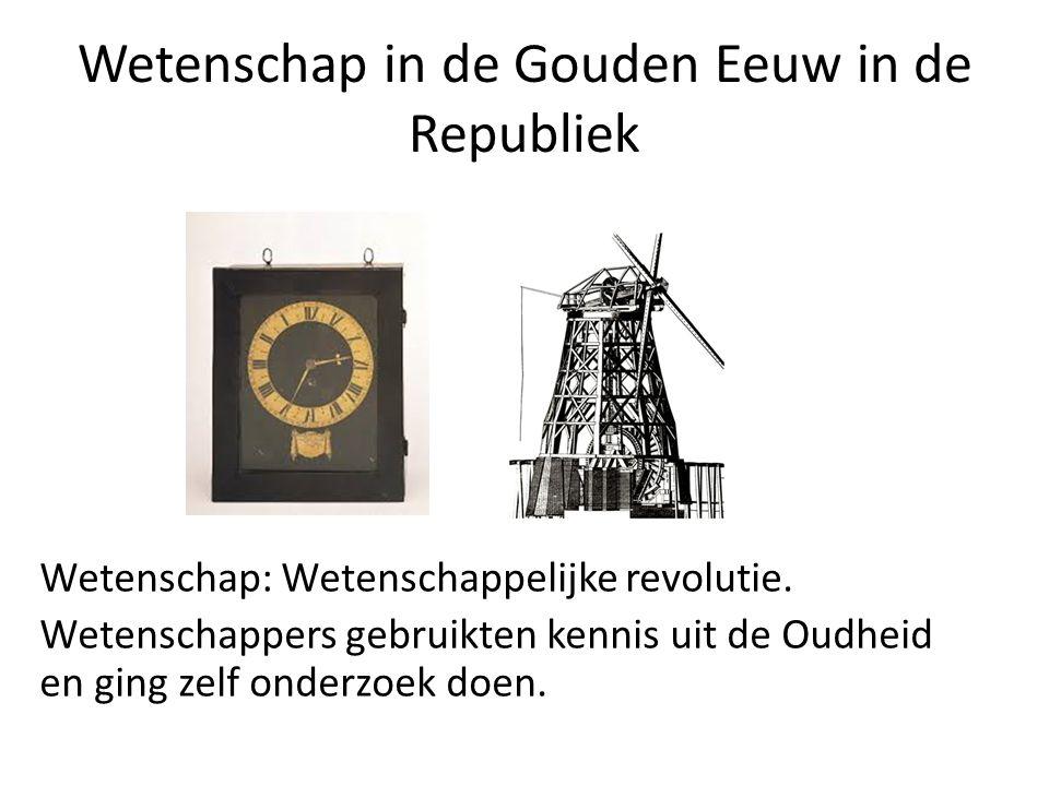 Wetenschap in de Gouden Eeuw in de Republiek Wetenschap: Wetenschappelijke revolutie. Wetenschappers gebruikten kennis uit de Oudheid en ging zelf ond