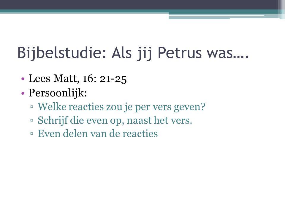Bijbelstudie: Als jij Petrus was…. Lees Matt, 16: 21-25 Persoonlijk: ▫Welke reacties zou je per vers geven? ▫Schrijf die even op, naast het vers. ▫Eve