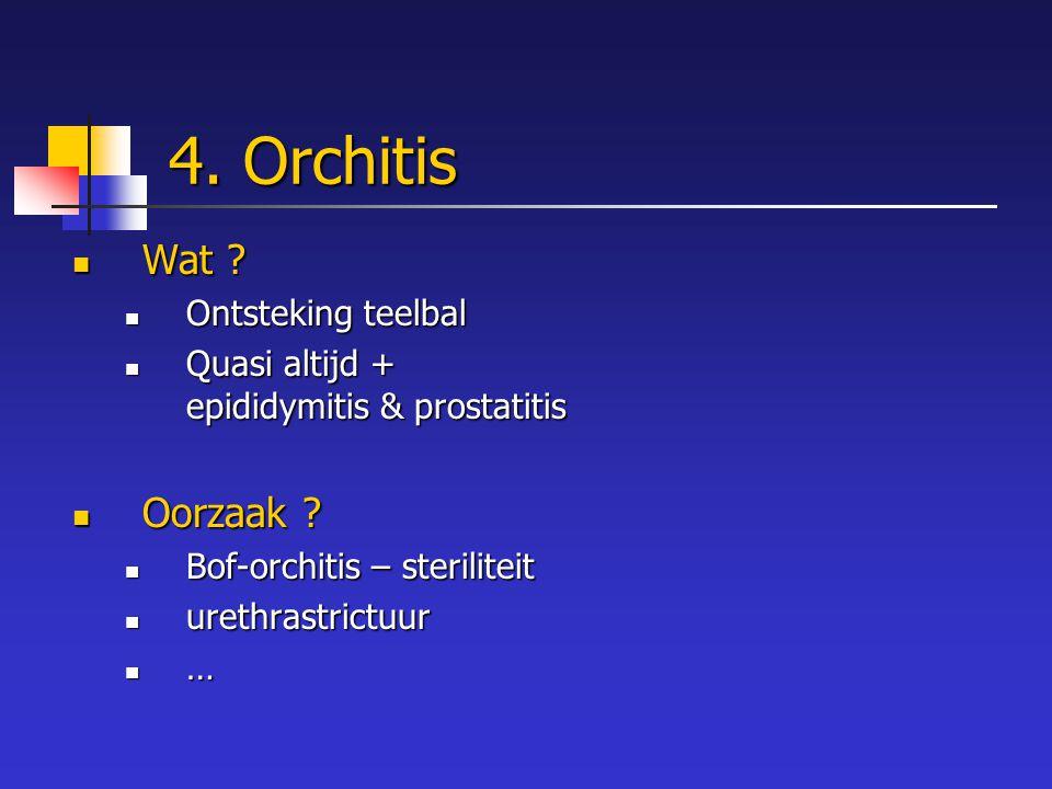 4. Orchitis Wat ? Wat ? Ontsteking teelbal Ontsteking teelbal Quasi altijd + epididymitis & prostatitis Quasi altijd + epididymitis & prostatitis Oorz