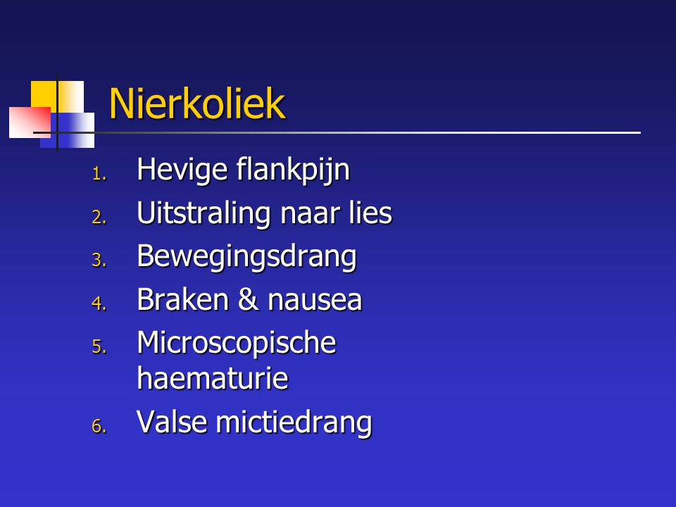 Nierkoliek 1. Hevige flankpijn 2. Uitstraling naar lies 3. Bewegingsdrang 4. Braken & nausea 5. Microscopische haematurie 6. Valse mictiedrang