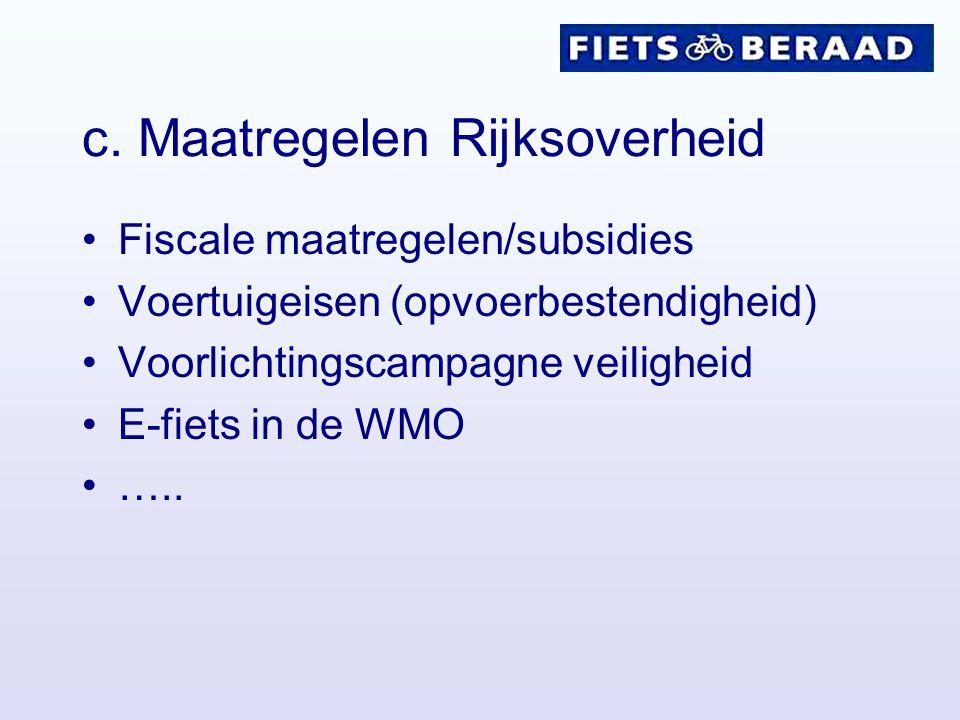 c. Maatregelen Rijksoverheid Fiscale maatregelen/subsidies Voertuigeisen (opvoerbestendigheid) Voorlichtingscampagne veiligheid E-fiets in de WMO …..