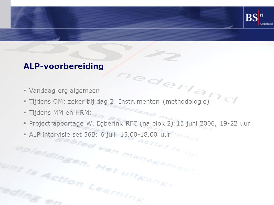 ALP-voorbereiding  Vandaag erg algemeen  Tijdens OM; zeker bij dag 2: Instrumenten (methodologie)  Tijdens MM en HRM:  Projectrapportage W. Egberi