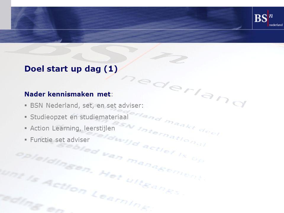 Doel start up dag (1) Nader kennismaken met:  BSN Nederland, set, en set adviser:  Studieopzet en studiemateriaal  Action Learning, leerstijlen  F