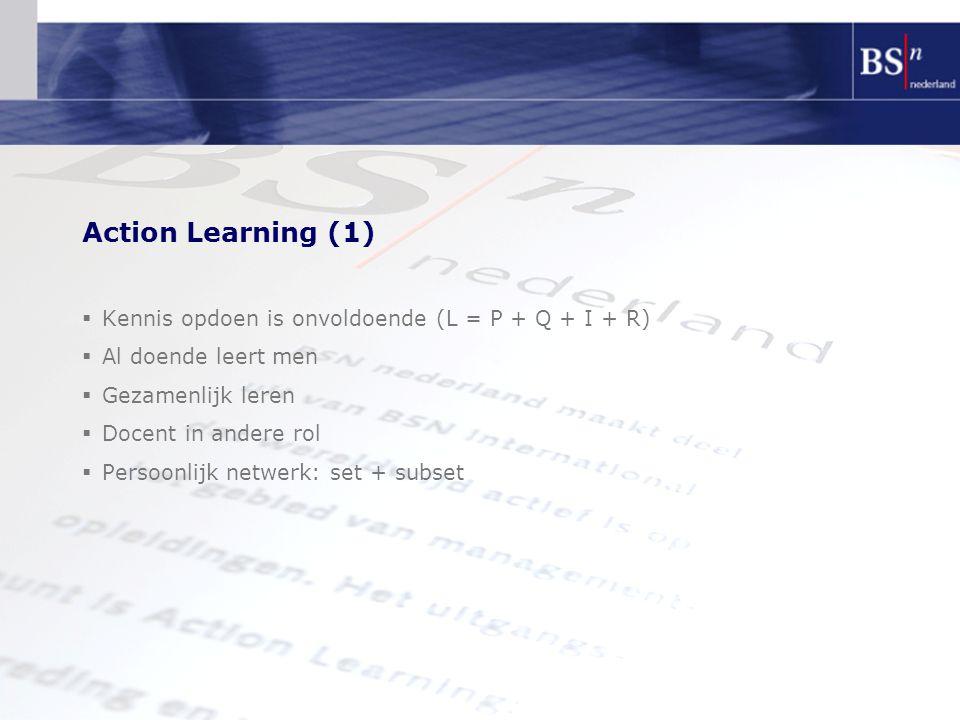Action Learning (1)  Kennis opdoen is onvoldoende (L = P + Q + I + R)  Al doende leert men  Gezamenlijk leren  Docent in andere rol  Persoonlijk