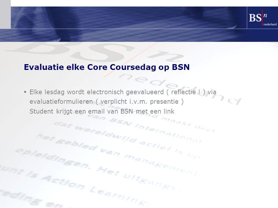 Evaluatie elke Core Coursedag op BSN  Elke lesdag wordt electronisch geevalueerd ( reflectie ! ) via evaluatieformulieren ( verplicht i.v.m. presenti