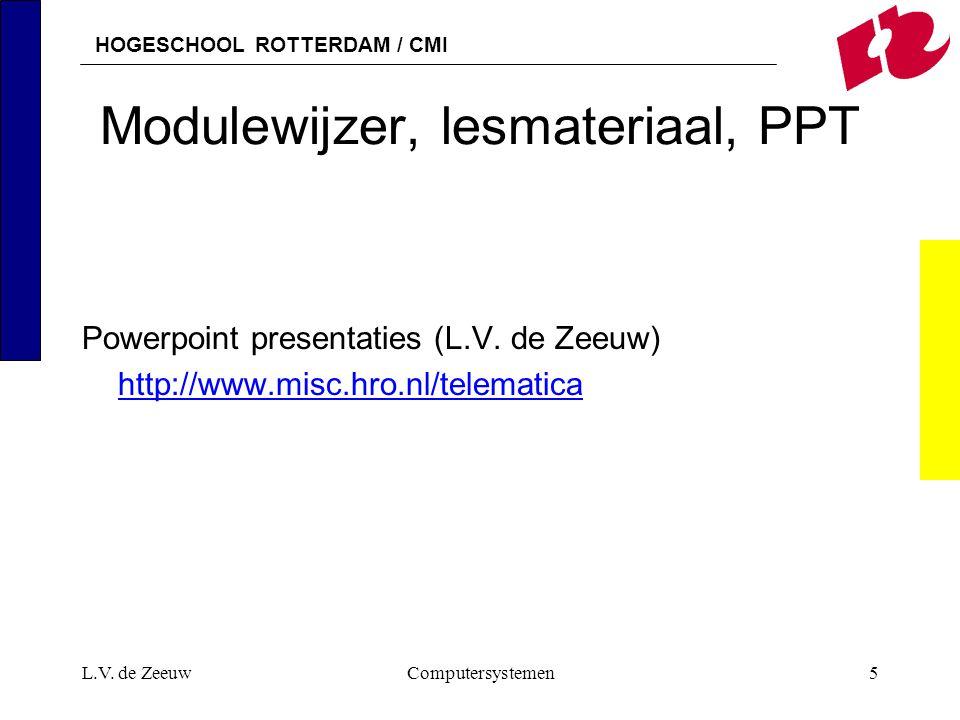 HOGESCHOOL ROTTERDAM / CMI L.V. de ZeeuwComputersystemen5 Modulewijzer, lesmateriaal, PPT Powerpoint presentaties (L.V. de Zeeuw) http://www.misc.hro.