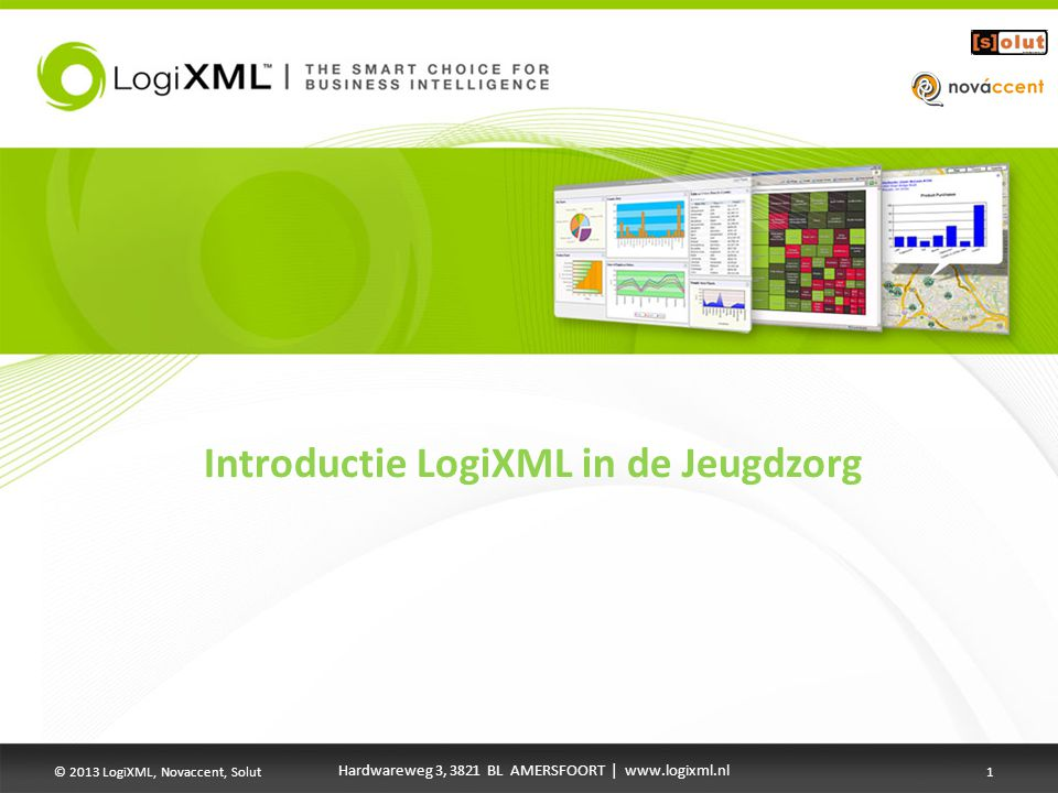 Introductie LogiXML in de Jeugdzorg Hardwareweg 3, 3821 BL AMERSFOORT | www.logixml.nl © 2013 LogiXML, Novaccent, Solut1