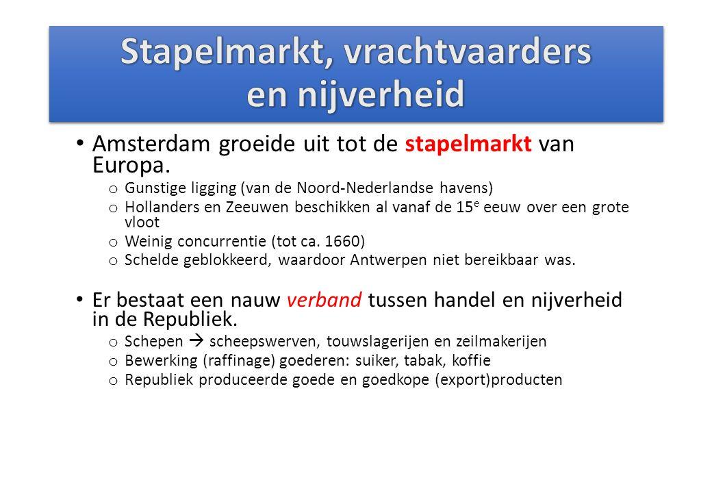 Amsterdam groeide uit tot de stapelmarkt van Europa. o Gunstige ligging (van de Noord-Nederlandse havens) o Hollanders en Zeeuwen beschikken al vanaf