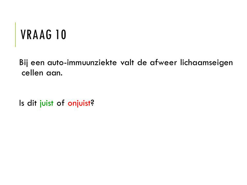 VRAAG 10 Bij een auto-immuunziekte valt de afweer lichaamseigen cellen aan. Is dit juist of onjuist?