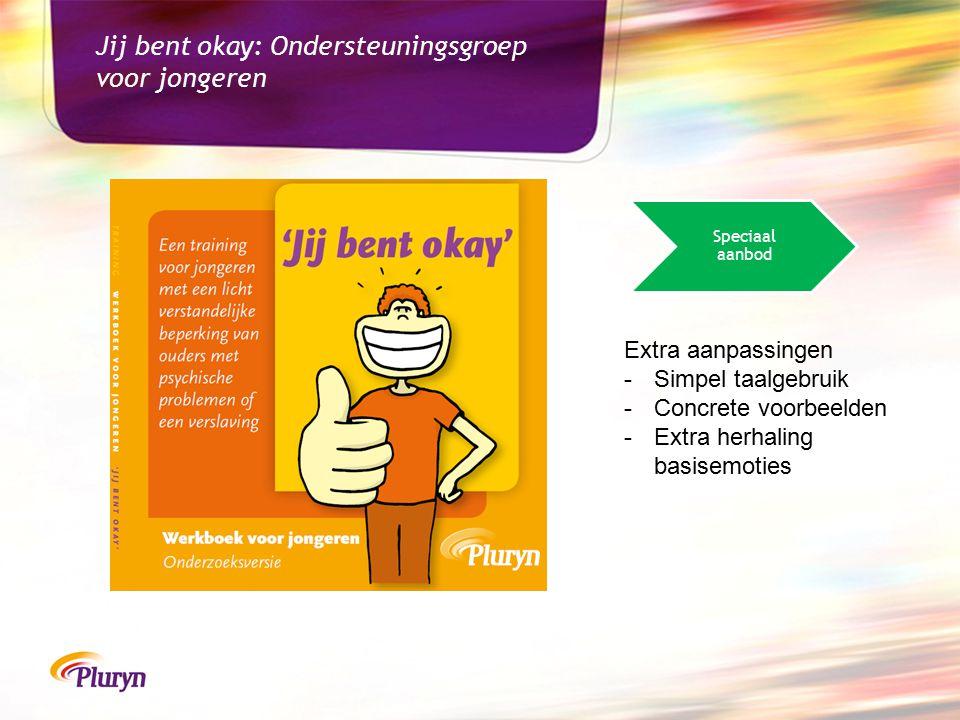 Jij bent okay: Ondersteuningsgroep voor jongeren Extra aanpassingen -Simpel taalgebruik -Concrete voorbeelden -Extra herhaling basisemoties Speciaal aanbod