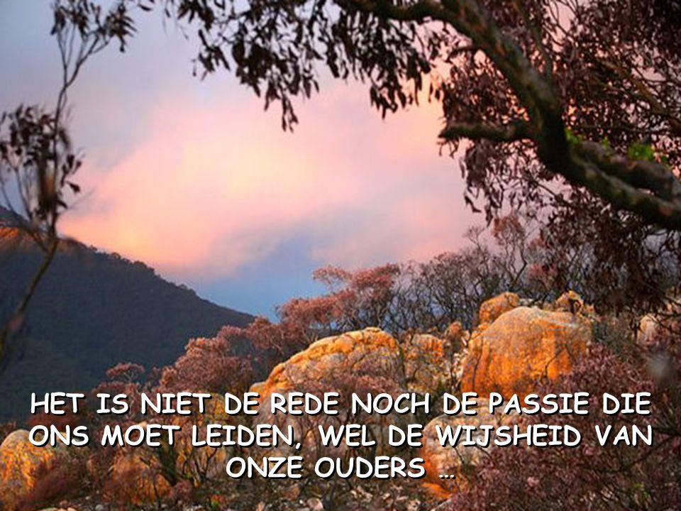 HET IS NIET DE REDE NOCH DE PASSIE DIE ONS MOET LEIDEN, WEL DE WIJSHEID VAN ONZE OUDERS …