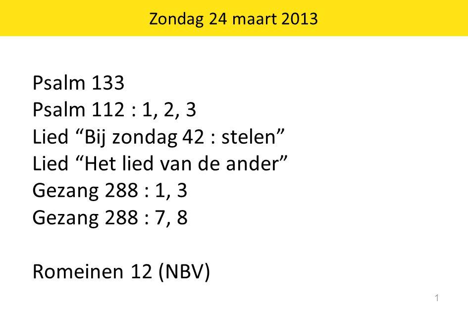 """Zondag 24 maart 2013 1 Psalm 133 Psalm 112 : 1, 2, 3 Lied """"Bij zondag 42 : stelen"""" Lied """"Het lied van de ander"""" Gezang 288 : 1, 3 Gezang 288 : 7, 8 Ro"""