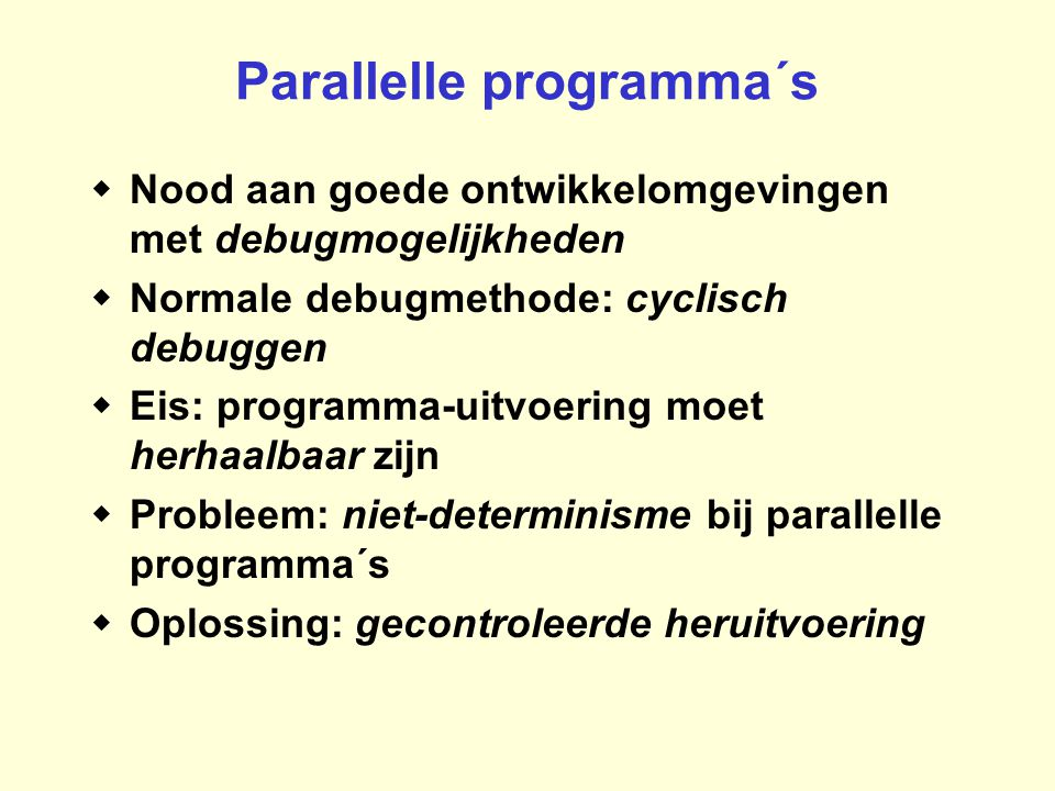 Parallelle programma´s  Nood aan goede ontwikkelomgevingen met debugmogelijkheden  Normale debugmethode: cyclisch debuggen  Eis: programma-uitvoering moet herhaalbaar zijn  Probleem: niet-determinisme bij parallelle programma´s  Oplossing: gecontroleerde heruitvoering