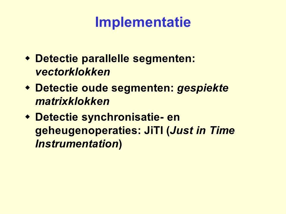 Implementatie  Detectie parallelle segmenten: vectorklokken  Detectie oude segmenten: gespiekte matrixklokken  Detectie synchronisatie- en geheugen