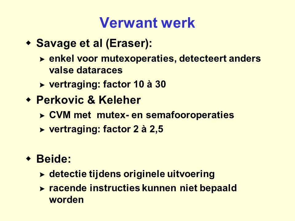 Verwant werk  Savage et al (Eraser): >enkel voor mutexoperaties, detecteert anders valse dataraces >vertraging: factor 10 à 30  Perkovic & Keleher >