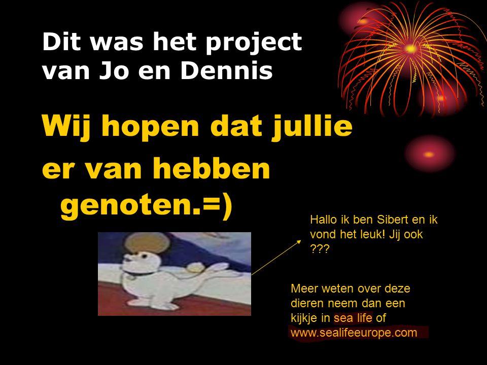 Dit was het project van Jo en Dennis Wij hopen dat jullie er van hebben genoten.=) Hallo ik ben Sibert en ik vond het leuk! Jij ook ??? Meer weten ove