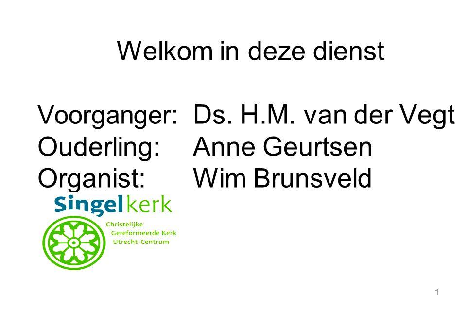 1 Welkom in deze dienst Voorganger :Ds. H.M. van der Vegt Ouderling:Anne Geurtsen Organist:Wim Brunsveld