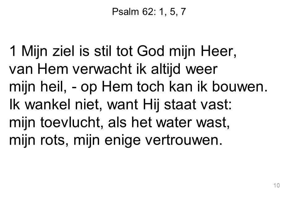 Psalm 62: 1, 5, 7 1 Mijn ziel is stil tot God mijn Heer, van Hem verwacht ik altijd weer mijn heil, - op Hem toch kan ik bouwen. Ik wankel niet, want