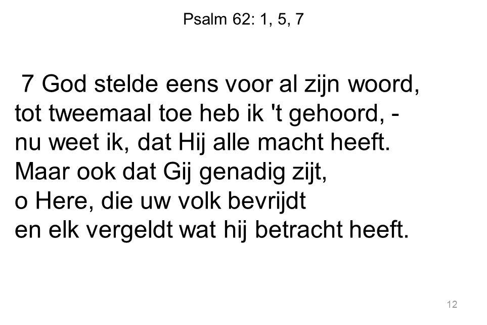 Psalm 62: 1, 5, 7 7 God stelde eens voor al zijn woord, tot tweemaal toe heb ik 't gehoord, - nu weet ik, dat Hij alle macht heeft. Maar ook dat Gij g