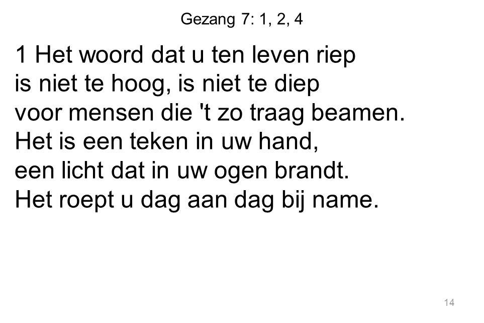 Gezang 7: 1, 2, 4 1 Het woord dat u ten leven riep is niet te hoog, is niet te diep voor mensen die t zo traag beamen.