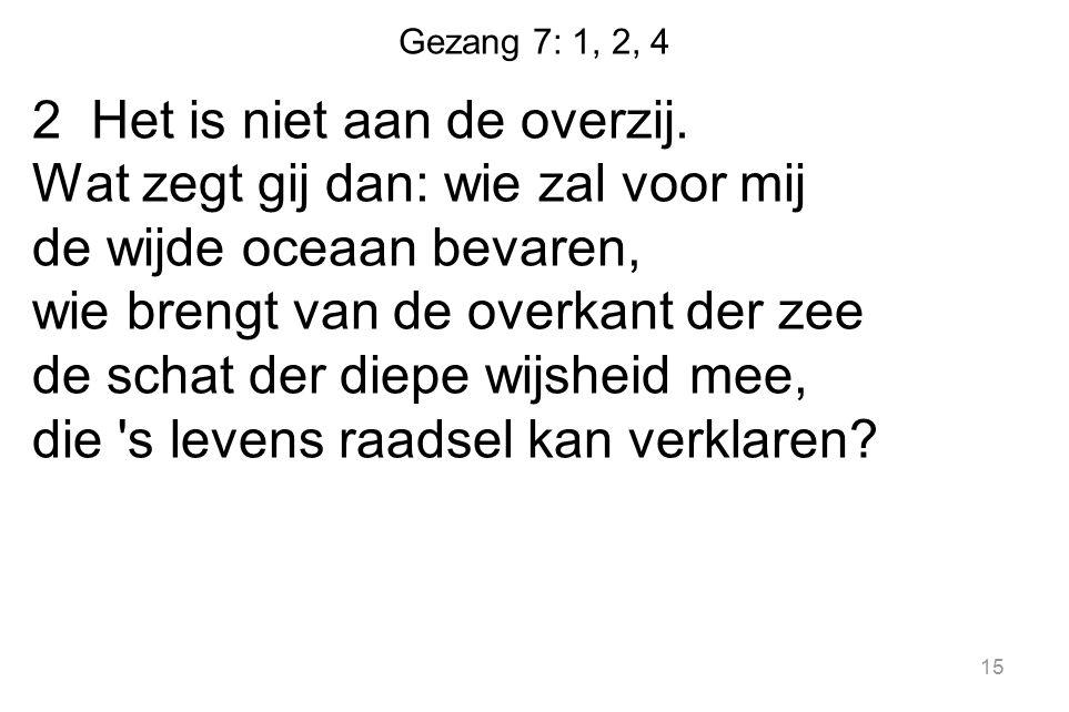 Gezang 7: 1, 2, 4 2 Het is niet aan de overzij. Wat zegt gij dan: wie zal voor mij de wijde oceaan bevaren, wie brengt van de overkant der zee de scha