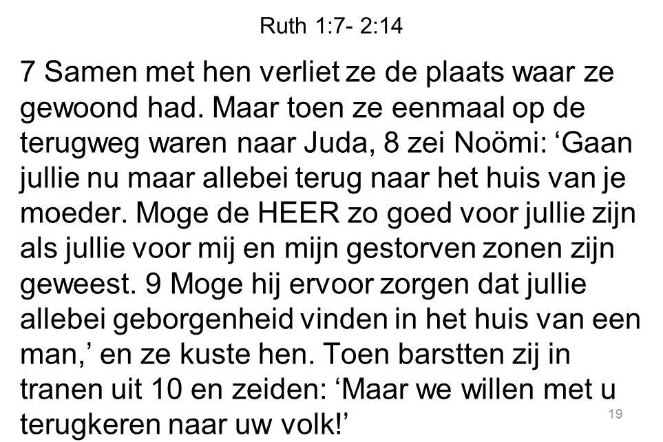 Ruth 1:7- 2:14 7 Samen met hen verliet ze de plaats waar ze gewoond had. Maar toen ze eenmaal op de terugweg waren naar Juda, 8 zei Noömi: 'Gaan julli