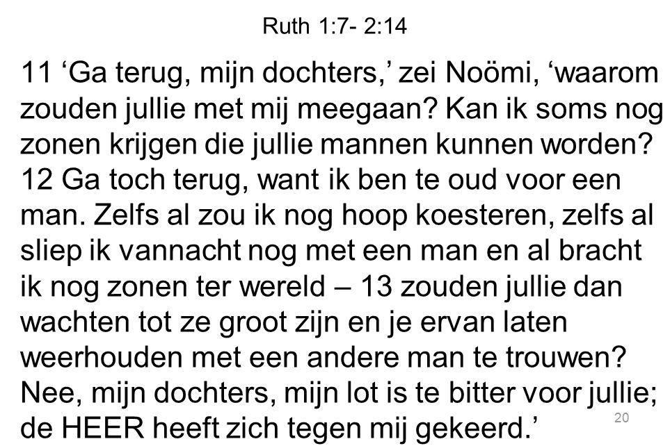 Ruth 1:7- 2:14 11 'Ga terug, mijn dochters,' zei Noömi, 'waarom zouden jullie met mij meegaan? Kan ik soms nog zonen krijgen die jullie mannen kunnen