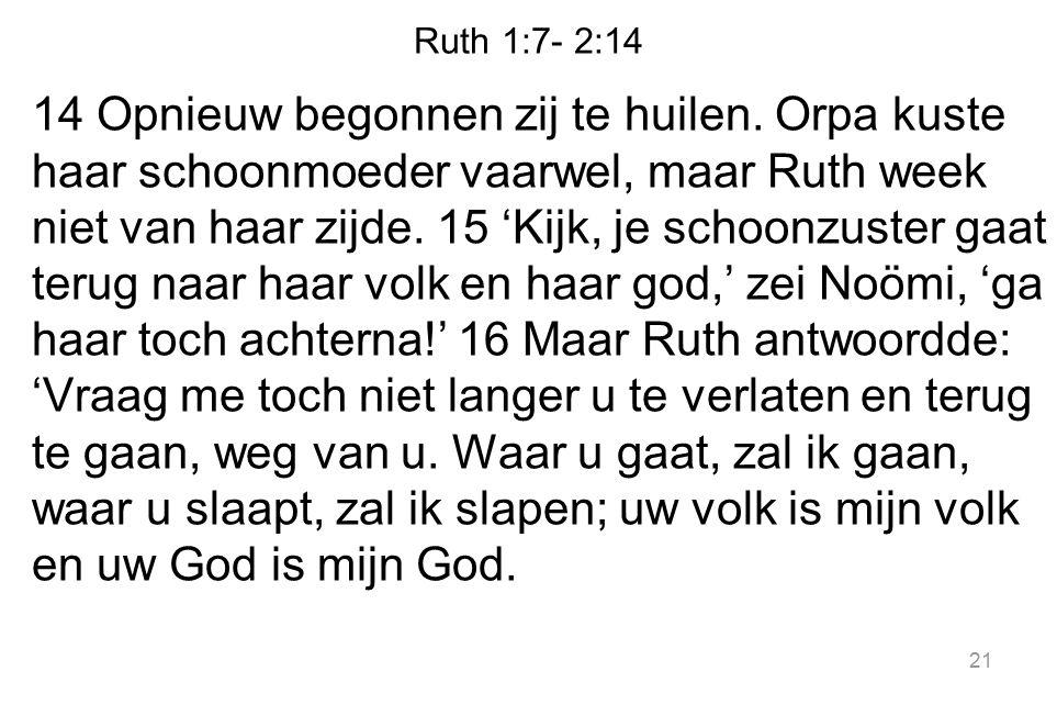 Ruth 1:7- 2:14 14 Opnieuw begonnen zij te huilen. Orpa kuste haar schoonmoeder vaarwel, maar Ruth week niet van haar zijde. 15 'Kijk, je schoonzuster