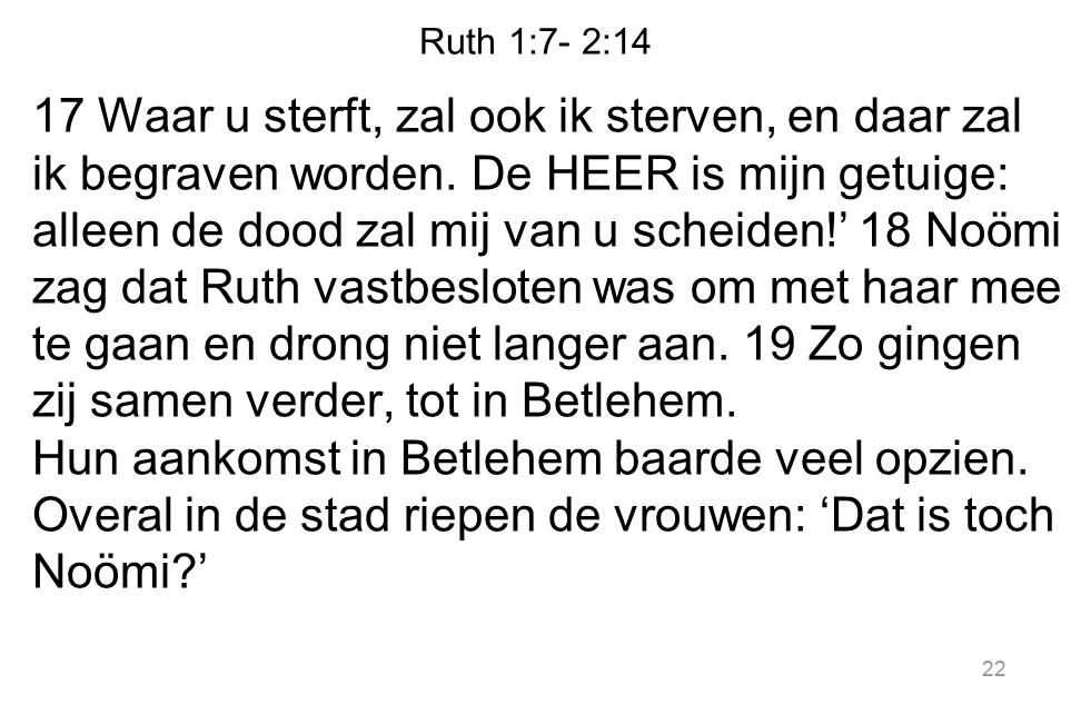 Ruth 1:7- 2:14 17 Waar u sterft, zal ook ik sterven, en daar zal ik begraven worden. De HEER is mijn getuige: alleen de dood zal mij van u scheiden!'
