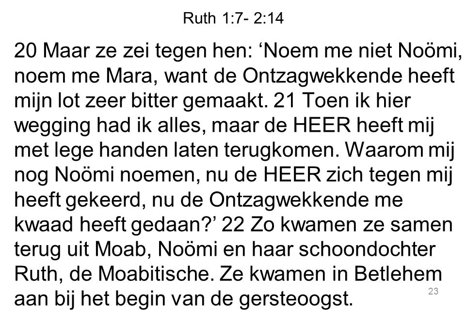 Ruth 1:7- 2:14 20 Maar ze zei tegen hen: 'Noem me niet Noömi, noem me Mara, want de Ontzagwekkende heeft mijn lot zeer bitter gemaakt. 21 Toen ik hier