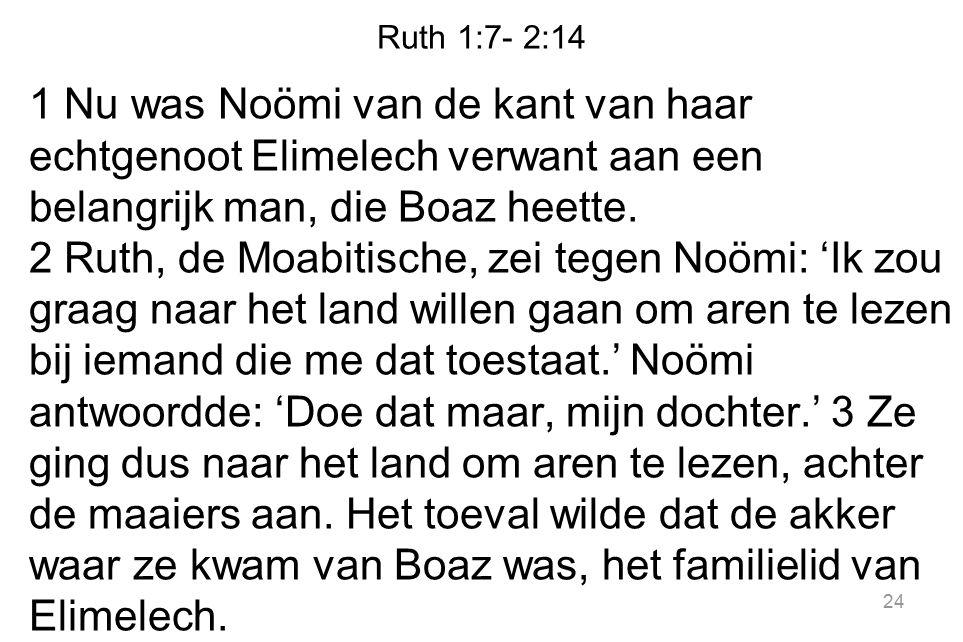 Ruth 1:7- 2:14 1 Nu was Noömi van de kant van haar echtgenoot Elimelech verwant aan een belangrijk man, die Boaz heette. 2 Ruth, de Moabitische, zei t