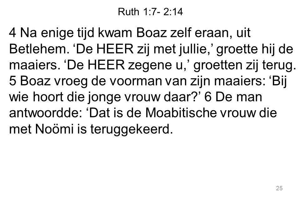 Ruth 1:7- 2:14 4 Na enige tijd kwam Boaz zelf eraan, uit Betlehem. 'De HEER zij met jullie,' groette hij de maaiers. 'De HEER zegene u,' groetten zij