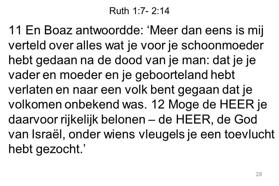 Ruth 1:7- 2:14 11 En Boaz antwoordde: 'Meer dan eens is mij verteld over alles wat je voor je schoonmoeder hebt gedaan na de dood van je man: dat je j