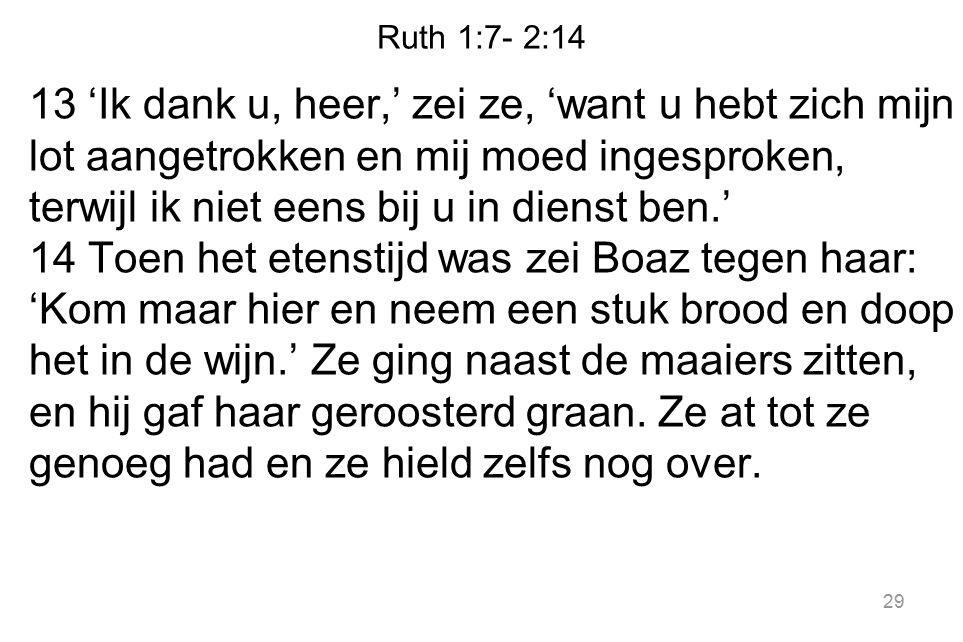 Ruth 1:7- 2:14 13 'Ik dank u, heer,' zei ze, 'want u hebt zich mijn lot aangetrokken en mij moed ingesproken, terwijl ik niet eens bij u in dienst ben