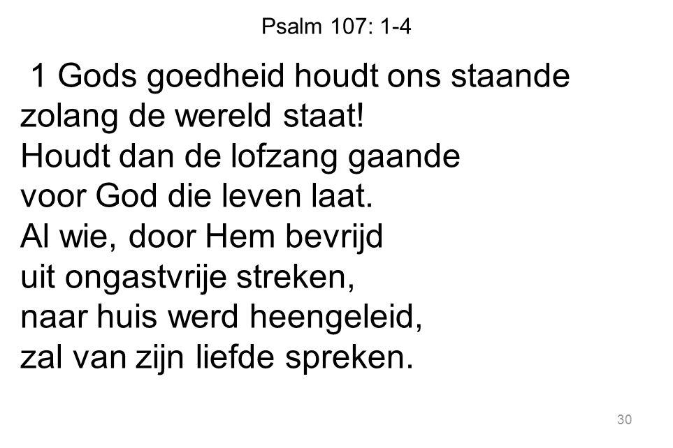 Psalm 107: 1-4 1 Gods goedheid houdt ons staande zolang de wereld staat! Houdt dan de lofzang gaande voor God die leven laat. Al wie, door Hem bevrijd