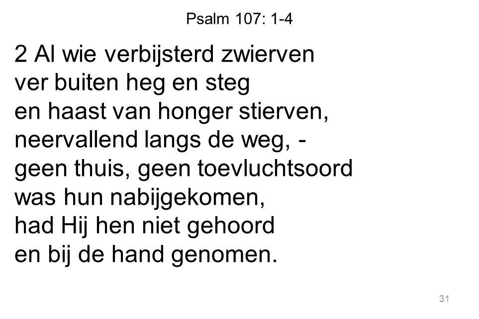 Psalm 107: 1-4 2 Al wie verbijsterd zwierven ver buiten heg en steg en haast van honger stierven, neervallend langs de weg, - geen thuis, geen toevluchtsoord was hun nabijgekomen, had Hij hen niet gehoord en bij de hand genomen.